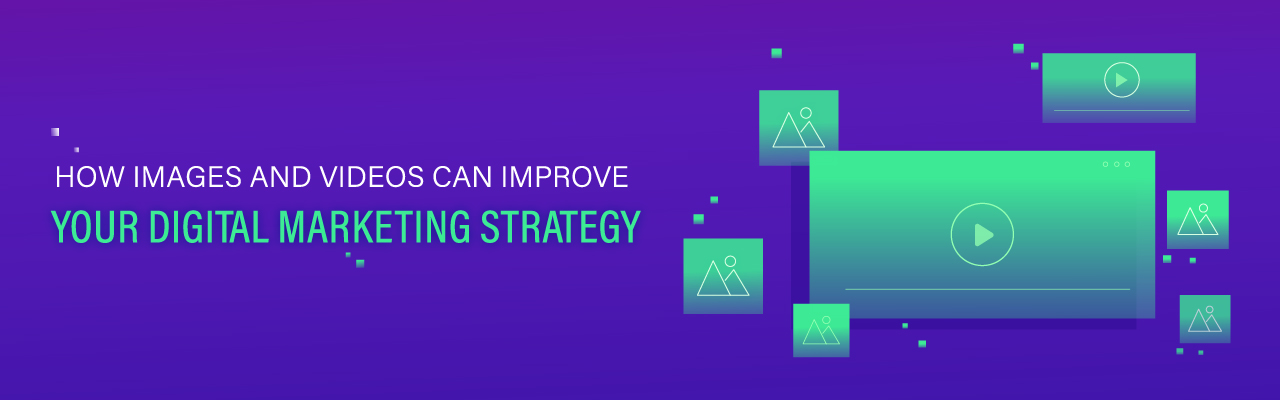 Visual marketing: how images and videos improve your digital marketing strategy
